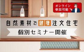 『自然素材で健康注文住宅』個別セミナー(オンライン参加可能)